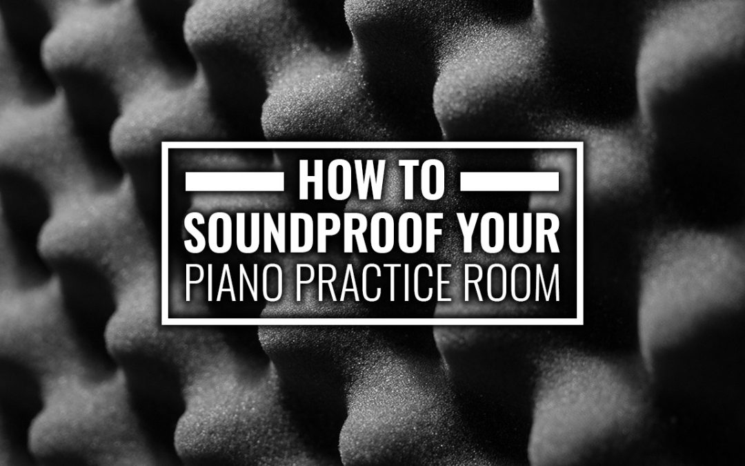 How to Soundproof Your Piano Practice Room
