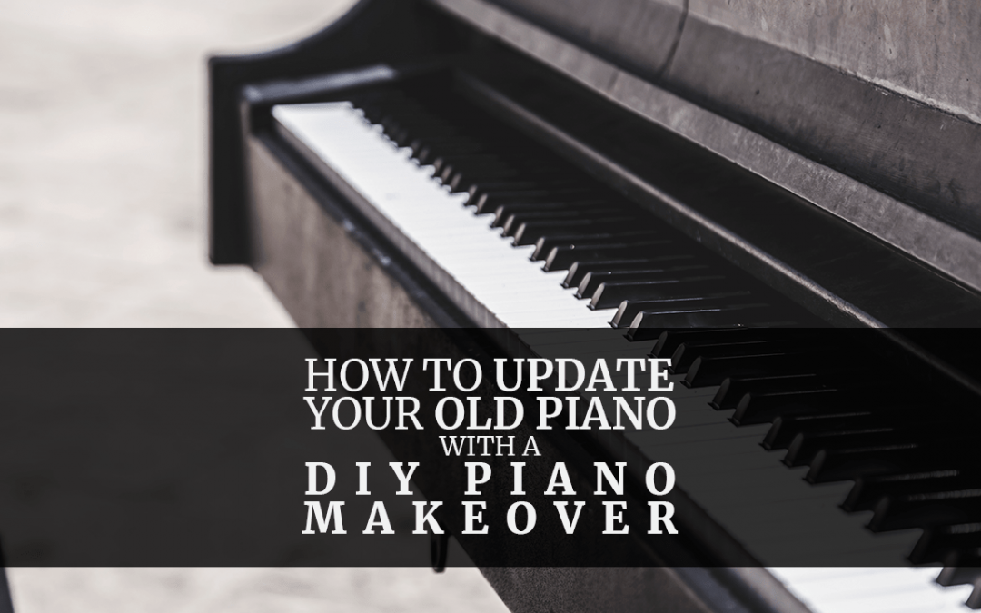How to Update Your Old Piano With a DIY Piano Makeover